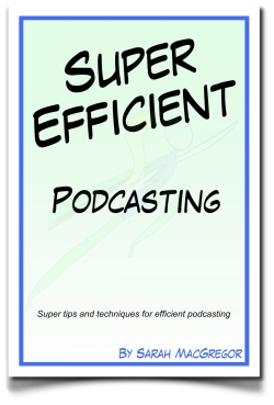 Super Efficient Podcasting e-book by Sarah MacGregor CEO of SMac To The Rescue and Efficiency Expert